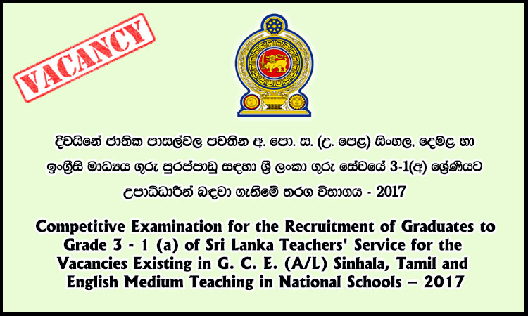 Competitive Examination for the Recruitment of Graduates to Grade 3 – 1 (a) of Sri Lanka Teachers' Service for Vacancies in G. C. E. (A/L) Sinhala, Tamil and English Medium Teaching in National Schools – 2017